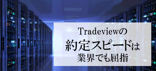 Tradeviewの約定スピードは業界でも屈指